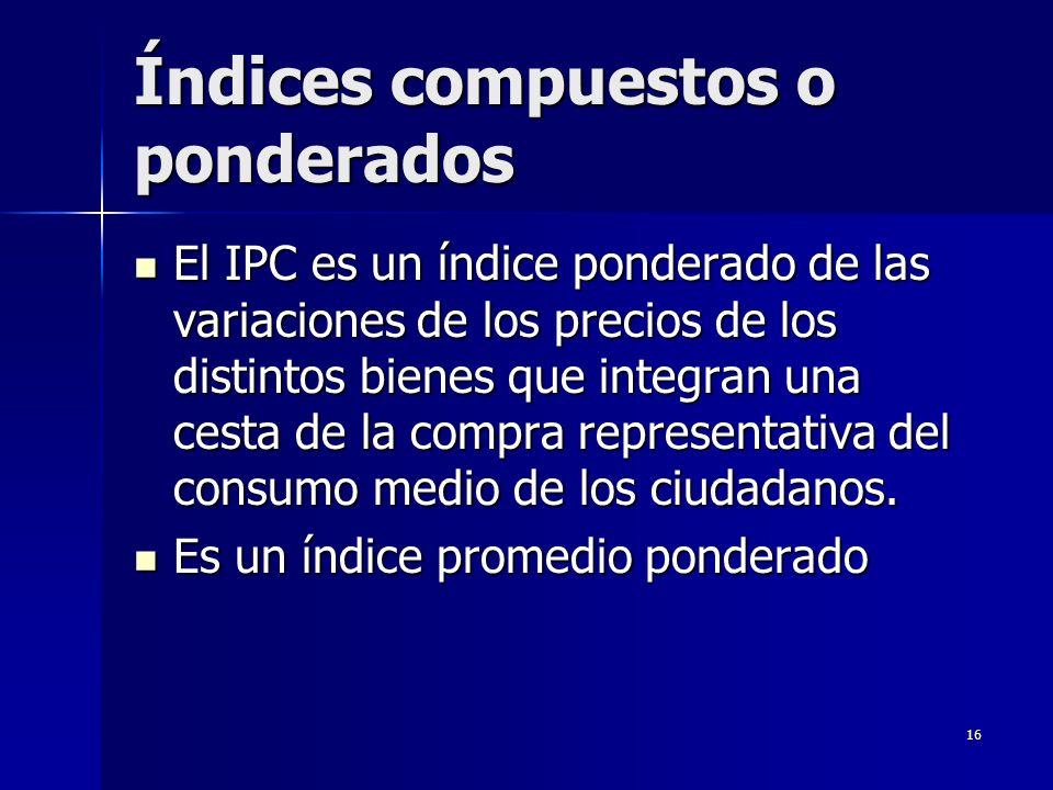 16 Índices compuestos o ponderados El IPC es un índice ponderado de las variaciones de los precios de los distintos bienes que integran una cesta de l