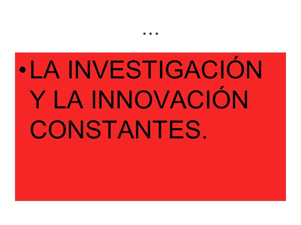 … LA INVESTIGACIÓN Y LA INNOVACIÓN CONSTANTES.
