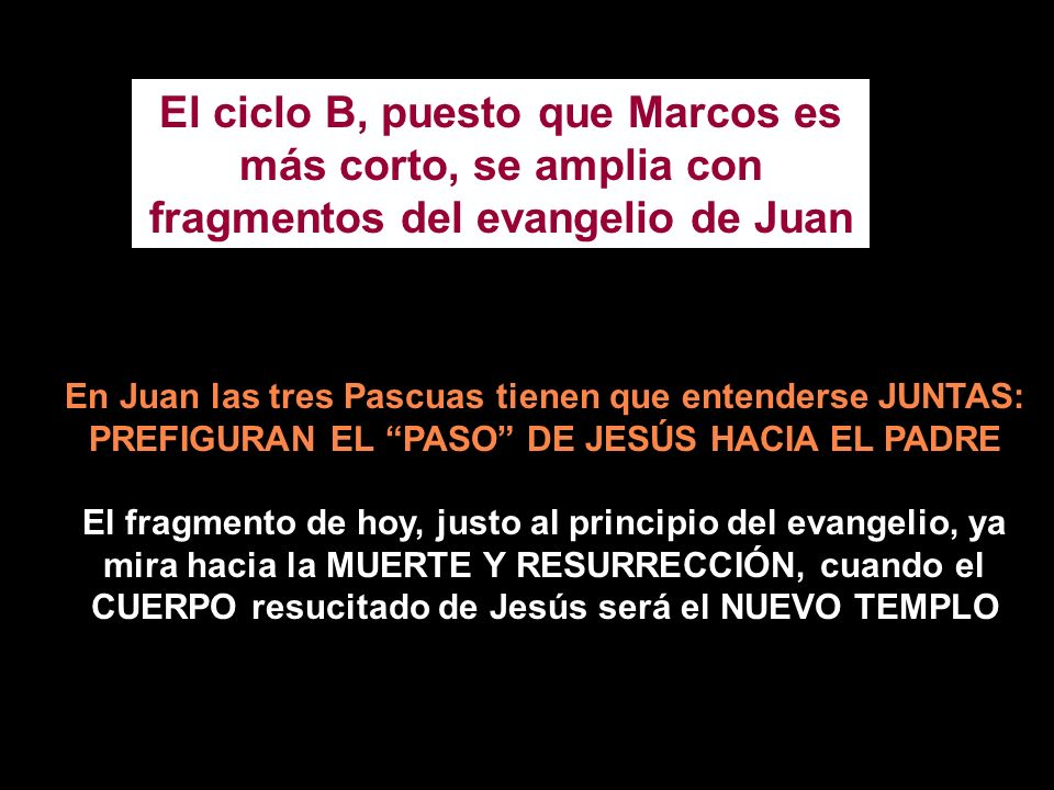 El ciclo B, puesto que Marcos es más corto, se amplia con fragmentos del evangelio de Juan En Juan las tres Pascuas tienen que entenderse JUNTAS: PREFIGURAN EL PASO DE JESÚS HACIA EL PADRE El fragmento de hoy, justo al principio del evangelio, ya mira hacia la MUERTE Y RESURRECCIÓN, cuando el CUERPO resucitado de Jesús será el NUEVO TEMPLO
