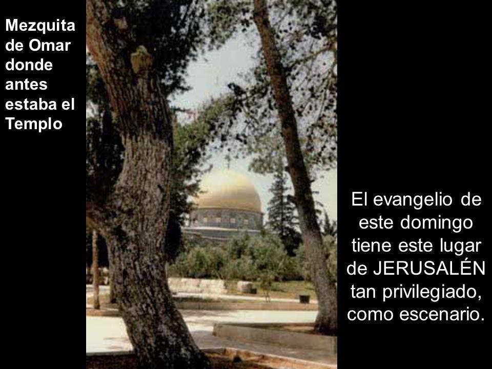 Mezquita de Omar donde antes estaba el Templo El evangelio de este domingo tiene este lugar de JERUSALÉN tan privilegiado, como escenario.