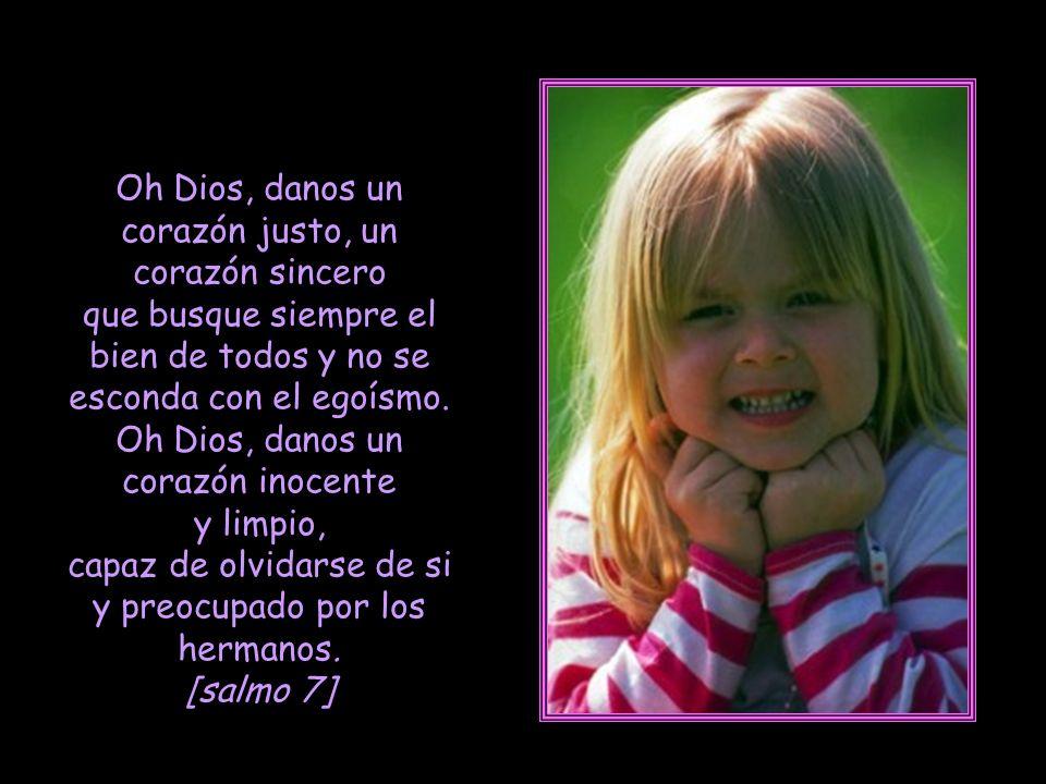 Oh Dios, danos un corazón justo, un corazón sincero que busque siempre el bien de todos y no se esconda con el egoísmo.