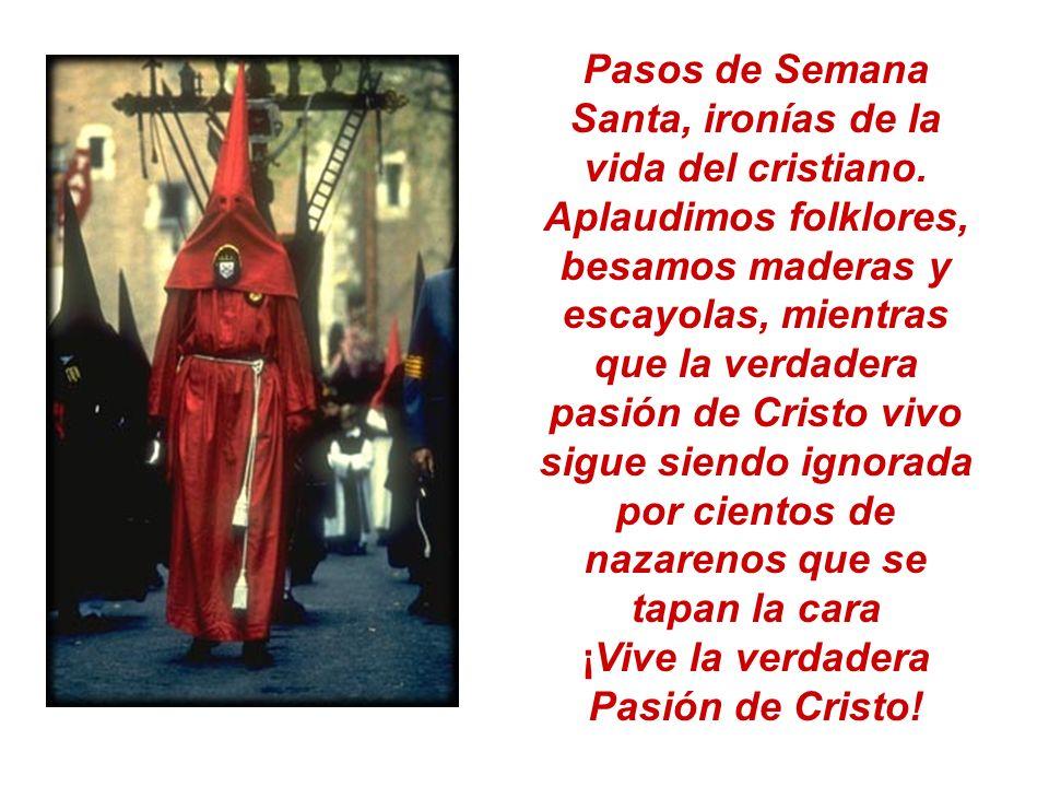 Pasos de Semana Santa, ironías de la vida del cristiano. Aplaudimos folklores, besamos maderas y escayolas, mientras que la verdadera pasión de Cristo