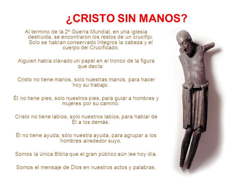 ¿CRISTO SIN MANOS? Al termino de la 2ª Guerra Mundial, en una iglesia destruida, se encontraron los restos de un crucifijo. Solo se habían conservado