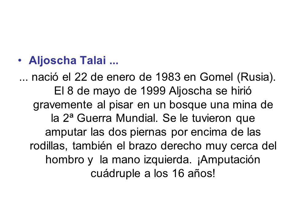 Aljoscha Talai...... nació el 22 de enero de 1983 en Gomel (Rusia). El 8 de mayo de 1999 Aljoscha se hirió gravemente al pisar en un bosque una mina d