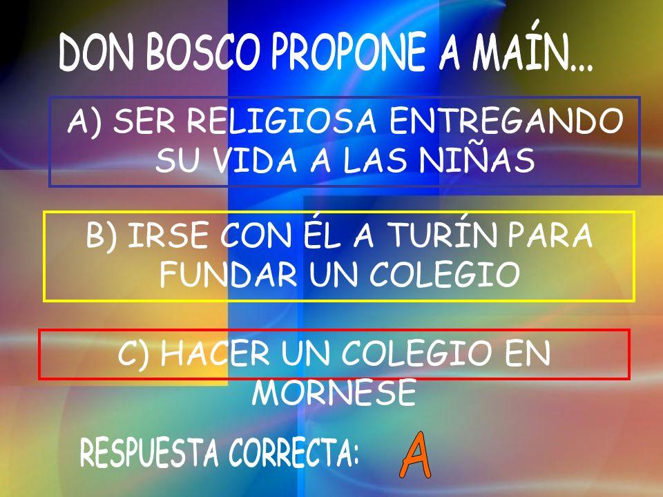 B) IRSE CON ÉL A TURÍN PARA FUNDAR UN COLEGIO C) HACER UN COLEGIO EN MORNESE A) SER RELIGIOSA ENTREGANDO SU VIDA A LAS NIÑAS