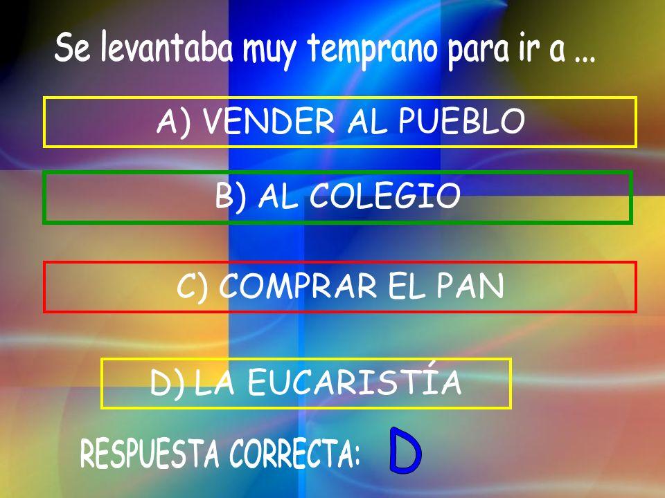 C) COMPRAR EL PAN D) LA EUCARISTÍA B) AL COLEGIO A) VENDER AL PUEBLO