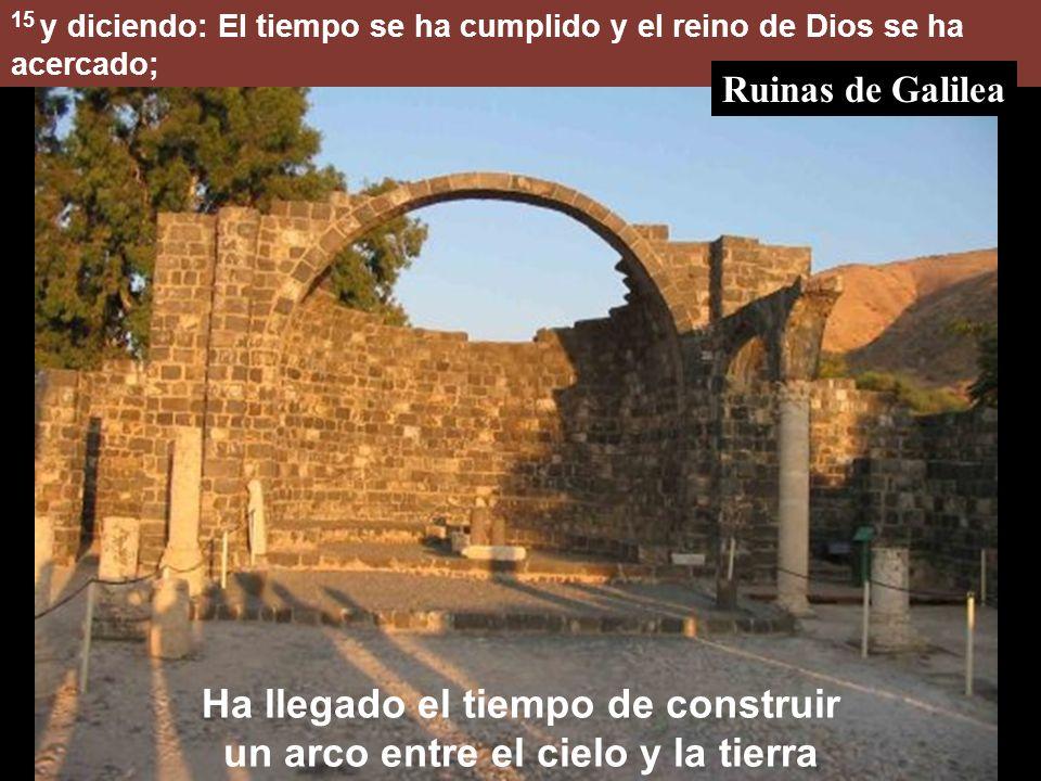 15 y diciendo: El tiempo se ha cumplido y el reino de Dios se ha acercado; Ha llegado el tiempo de construir un arco entre el cielo y la tierra Ruinas de Galilea