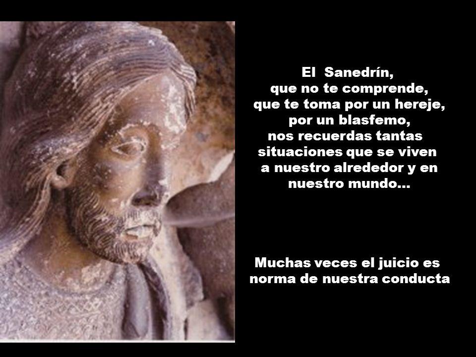 El Sanedrín, que no te comprende, que te toma por un hereje, por un blasfemo, nos recuerdas tantas situaciones que se viven a nuestro alrededor y en n