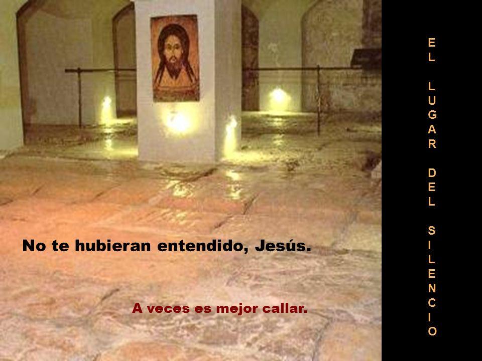 ELLUGARDELSILENCIOELLUGARDELSILENCIO No te hubieran entendido, Jesús. A veces es mejor callar.