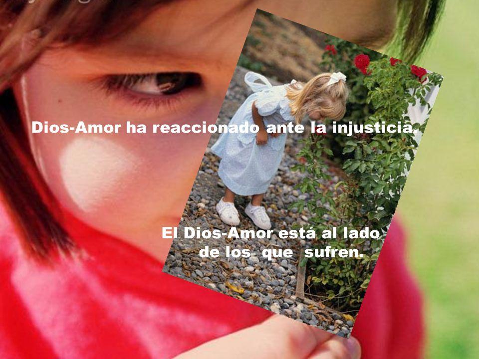 Dios-Amor ha reaccionado ante la injusticia. El Dios-Amor está al lado de los que sufren.