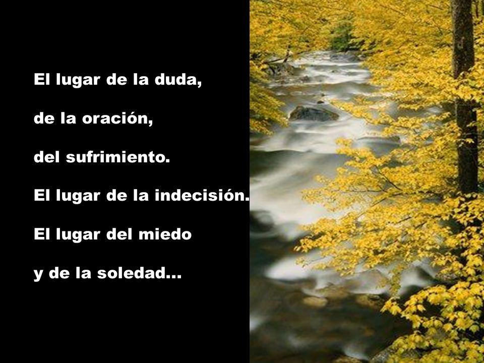 El lugar de la duda, de la oración, del sufrimiento. El lugar de la indecisión. El lugar del miedo y de la soledad...