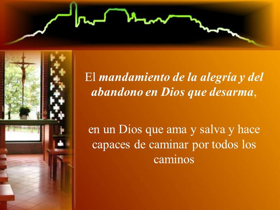 El mandamiento de la alegría y del abandono en Dios que desarma, en un Dios que ama y salva y hace capaces de caminar por todos los caminos