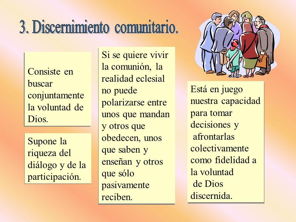 Consiste en buscar conjuntamente la voluntad de Dios. Supone la riqueza del diálogo y de la participación. Si se quiere vivir la comunión, la realidad