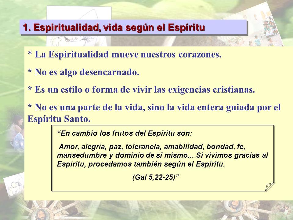 1. Espiritualidad, vida según el Espíritu * La Espiritualidad mueve nuestros corazones. * No es algo desencarnado. * Es un estilo o forma de vivir las