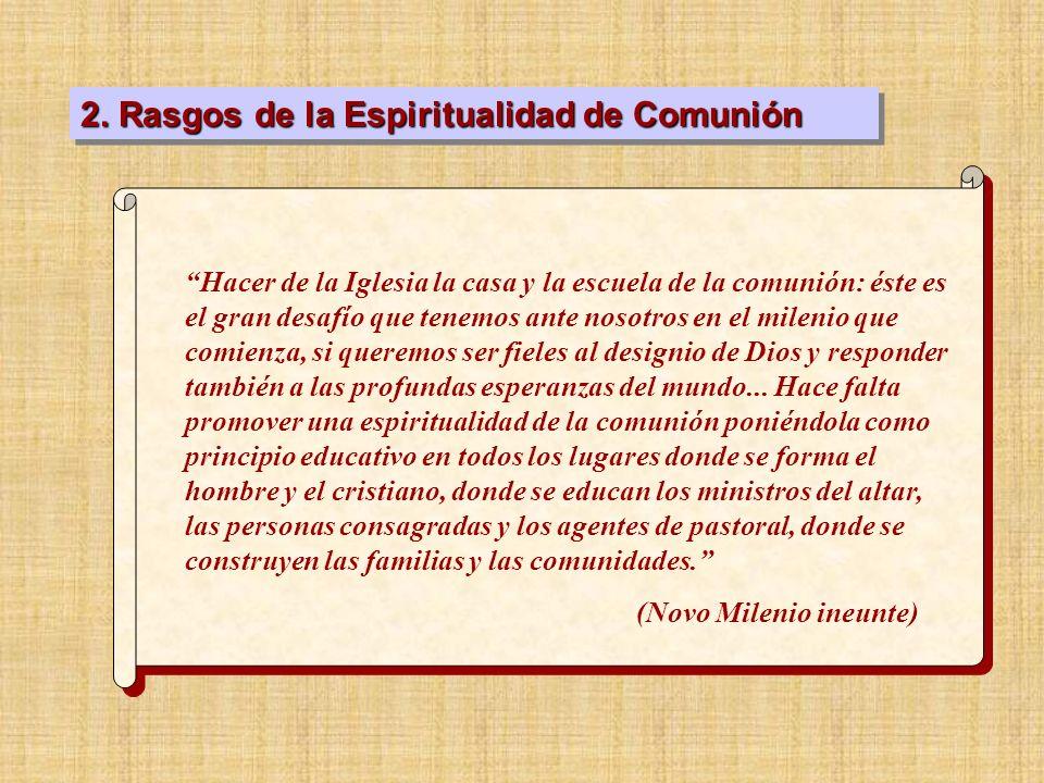 2. Rasgos de la Espiritualidad de Comunión Hacer de la Iglesia la casa y la escuela de la comunión: éste es el gran desafío que tenemos ante nosotros