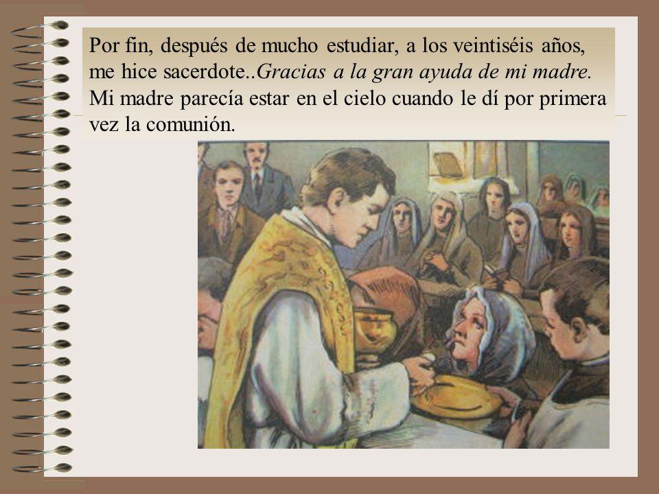 Por fin, después de mucho estudiar, a los veintiséis años, me hice sacerdote..Gracias a la gran ayuda de mi madre.