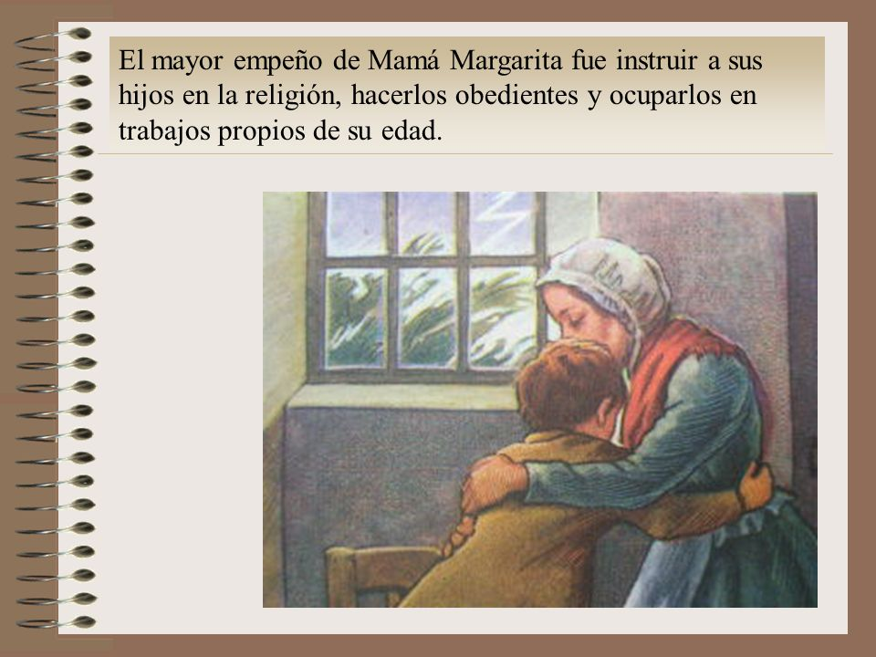 El mayor empeño de Mamá Margarita fue instruir a sus hijos en la religión, hacerlos obedientes y ocuparlos en trabajos propios de su edad.