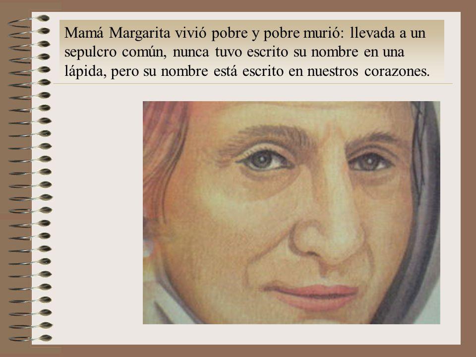 Mamá Margarita vivió pobre y murió: llevada a un sepulcro común, nunca tuvo escrito su nombre en una lápida, pero su nombre está escrito en nuestros corazones.