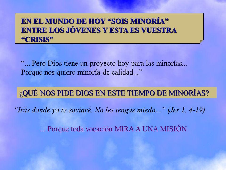 EN EL MUNDO DE HOY SOIS MINORÍA ENTRE LOS JÓVENES Y ESTA ES VUESTRA CRISIS... Pero Dios tiene un proyecto hoy para las minorías... Porque nos quiere m