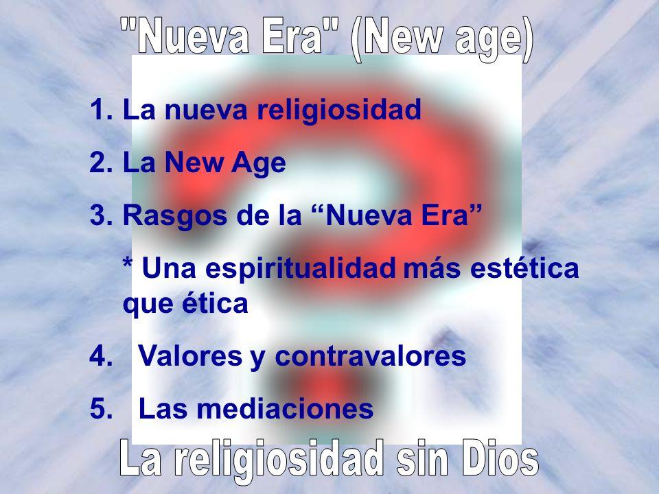 1.La nueva religiosidad 2.La New Age 3.Rasgos de la Nueva Era * Una espiritualidad más estética que ética 4. Valores y contravalores 5. Las mediacione