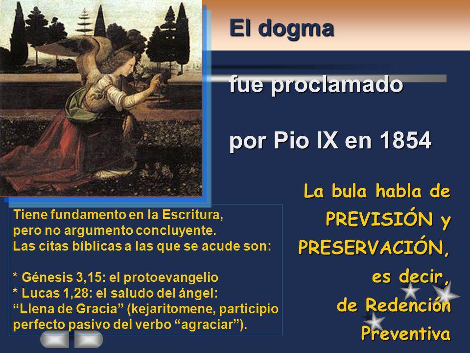 La bula habla de PREVISIÓN y PRESERVACIÓN, es decir, de Redención Preventiva El dogma fue proclamado por Pio IX en 1854 Tiene fundamento en la Escritu