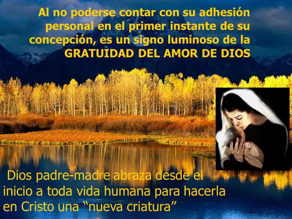 Al no poderse contar con su adhesión personal en el primer instante de su concepción, es un signo luminoso de la GRATUIDAD DEL AMOR DE DIOS Dios padre