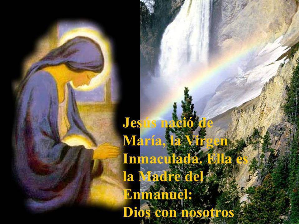 Jesús nació de María, la Virgen Inmaculada. Ella es la Madre del Enmanuel: Dios con nosotros