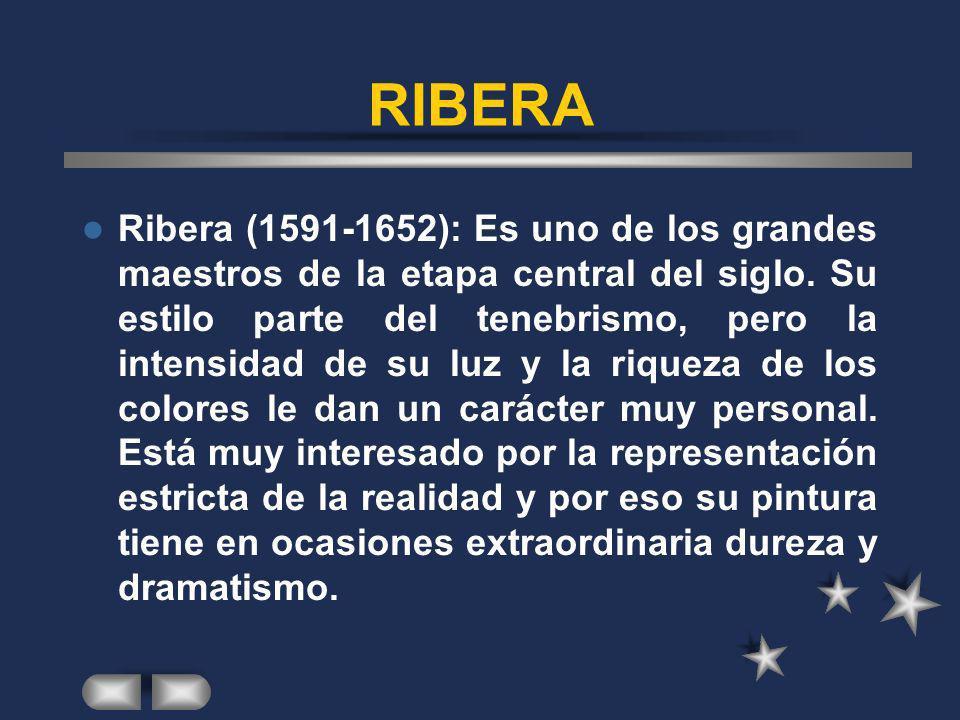 RIBERA Ribera (1591-1652): Es uno de los grandes maestros de la etapa central del siglo. Su estilo parte del tenebrismo, pero la intensidad de su luz
