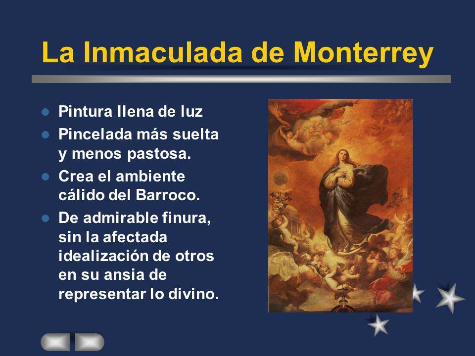 La Inmaculada de Monterrey Pintura llena de luz Pincelada más suelta y menos pastosa. Crea el ambiente cálido del Barroco. De admirable finura, sin la
