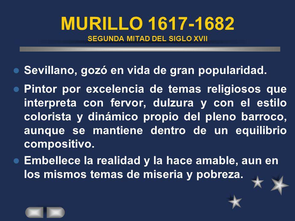MURILLO 1617-1682 SEGUNDA MITAD DEL SIGLO XVII Sevillano, gozó en vida de gran popularidad. Pintor por excelencia de temas religiosos que interpreta c