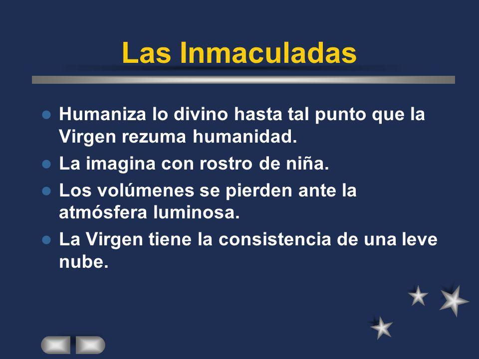 Las Inmaculadas Humaniza lo divino hasta tal punto que la Virgen rezuma humanidad. La imagina con rostro de niña. Los volúmenes se pierden ante la atm