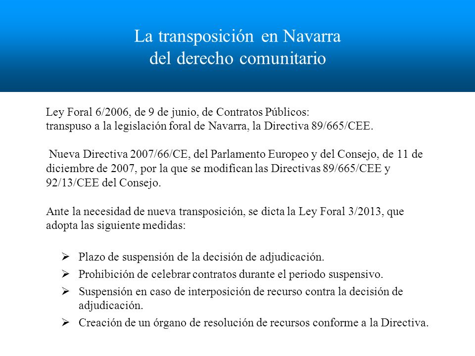La transposición en Navarra del derecho comunitario Ley Foral 6/2006, de 9 de junio, de Contratos Públicos: transpuso a la legislación foral de Navarra, la Directiva 89/665/CEE.