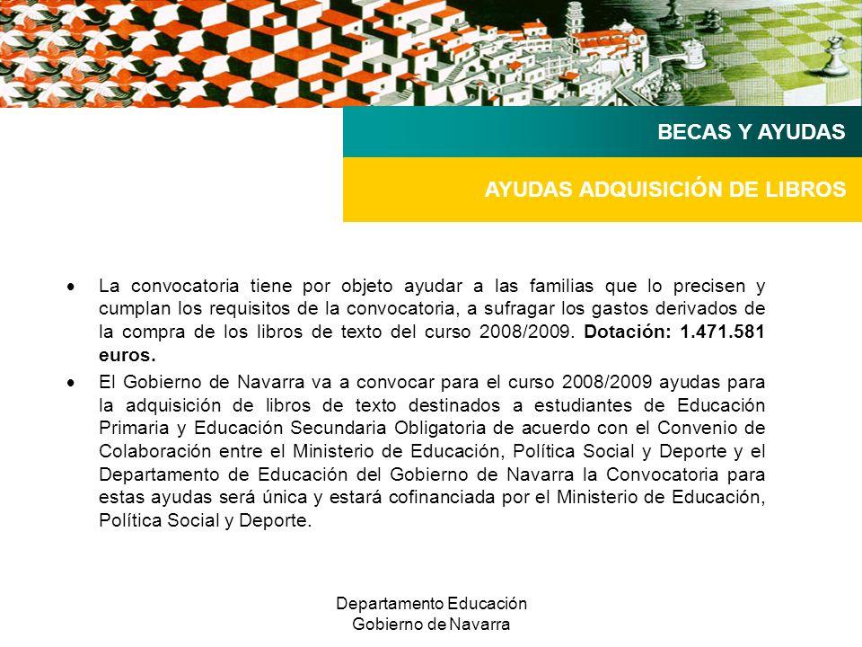 Departamento Educación Gobierno de Navarra AYUDAS ADQUISICIÓN DE LIBROS BECAS Y AYUDAS La convocatoria tiene por objeto ayudar a las familias que lo precisen y cumplan los requisitos de la convocatoria, a sufragar los gastos derivados de la compra de los libros de texto del curso 2008/2009.