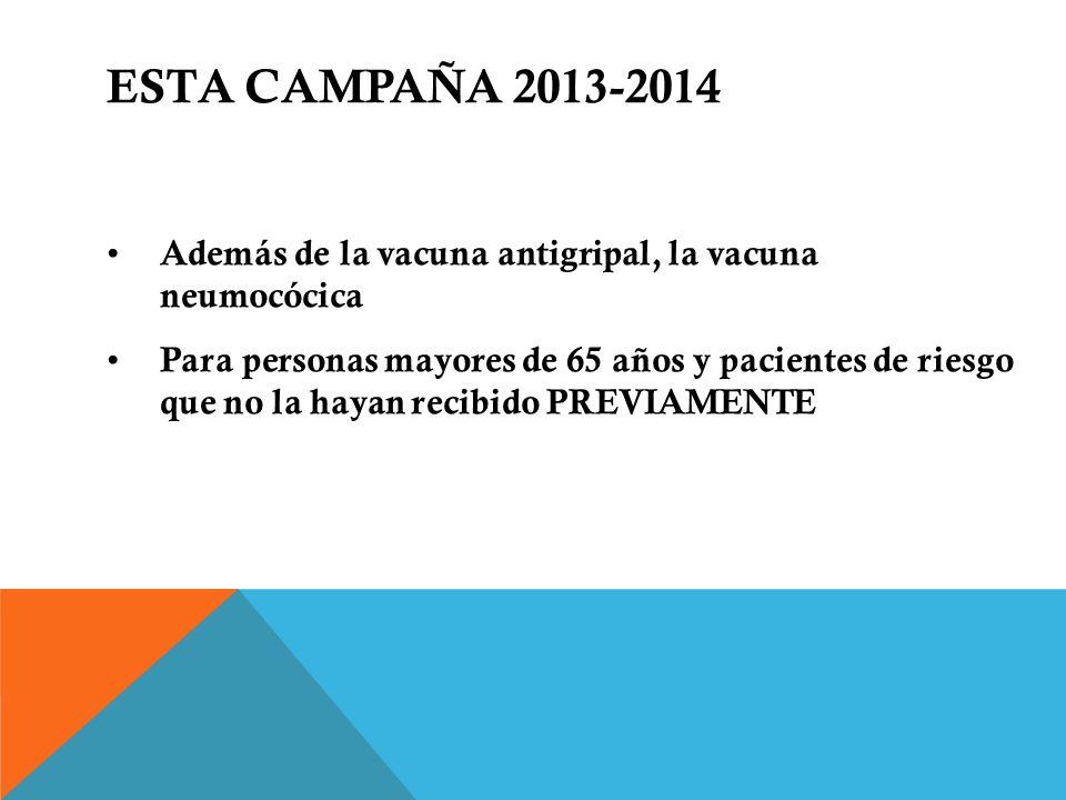 ESTA CAMPAÑA 2013-2014 Además de la vacuna antigripal, la vacuna neumocócica Para personas mayores de 65 años y pacientes de riesgo que no la hayan re