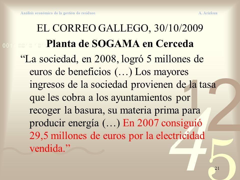 21 Análisis económico de la gestión de residuos A. Arizkun EL CORREO GALLEGO, 30/10/2009 Planta de SOGAMA en Cerceda La sociedad, en 2008, logró 5 mil