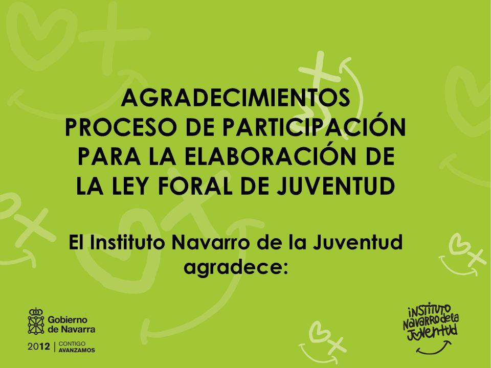 AGRADECIMIENTOS PROCESO DE PARTICIPACIÓN PARA LA ELABORACIÓN DE LA LEY FORAL DE JUVENTUD El Instituto Navarro de la Juventud agradece: