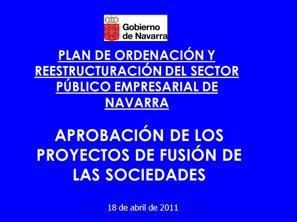 PLAN DE ORDENACIÓN Y REESTRUCTURACIÓN DEL SECTOR PÚBLICO EMPRESARIAL DE NAVARRA 18 de abril de 2011 APROBACIÓN DE LOS PROYECTOS DE FUSIÓN DE LAS SOCIE