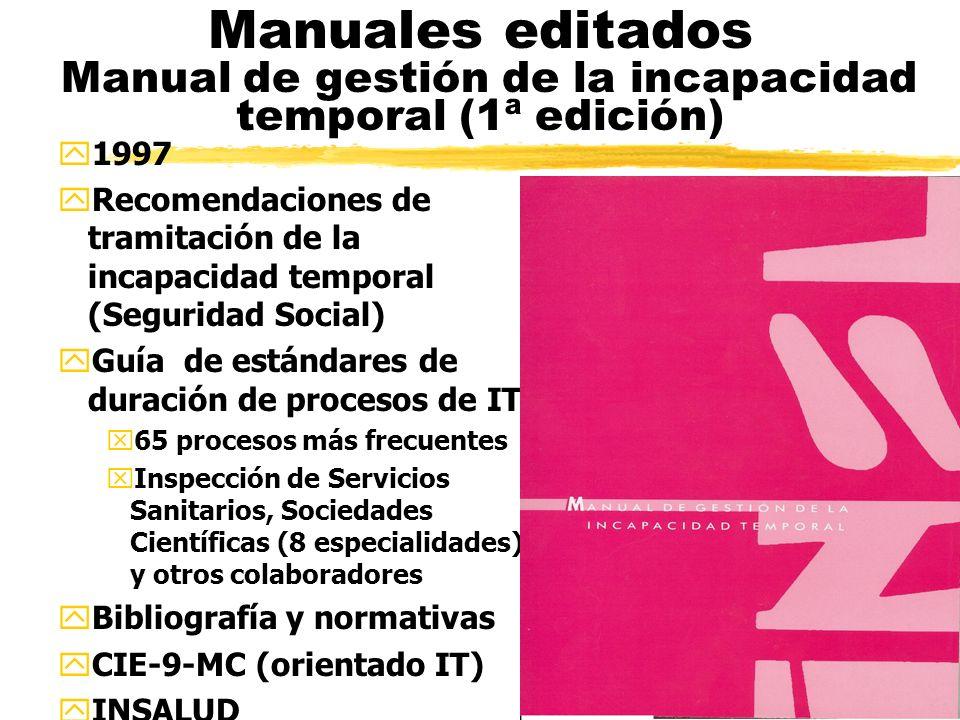 Manuales editados Manual de gestión de la incapacidad temporal (1ª edición) y1997 yRecomendaciones de tramitación de la incapacidad temporal (Seguridad Social) yGuía de estándares de duración de procesos de IT x65 procesos más frecuentes xInspección de Servicios Sanitarios, Sociedades Científicas (8 especialidades) y otros colaboradores yBibliografía y normativas yCIE-9-MC (orientado IT) yINSALUD