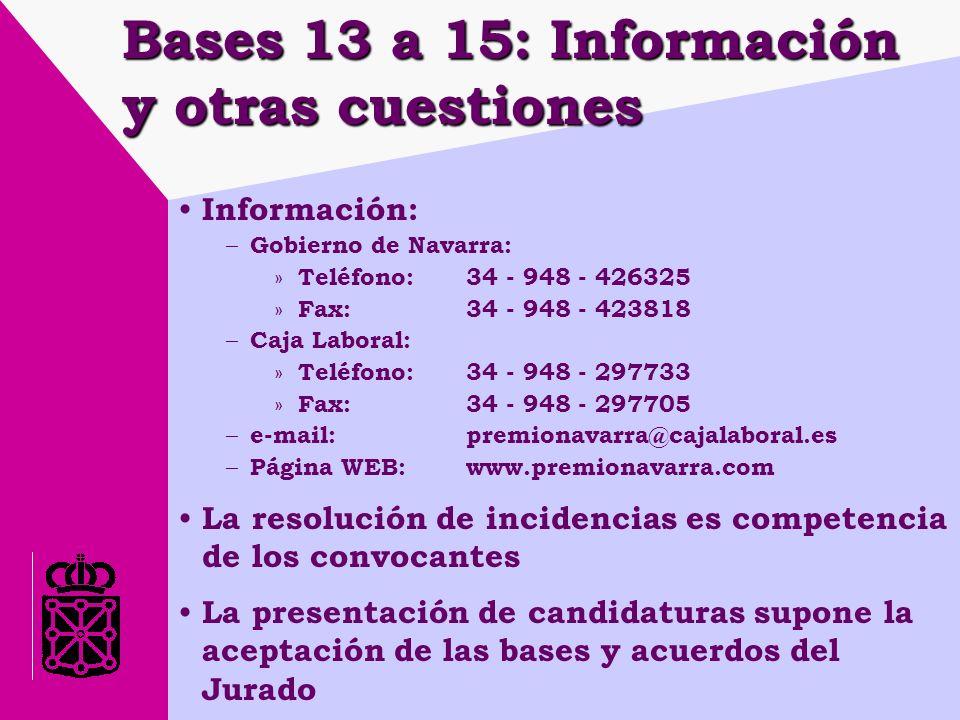 Bases 13 a 15: Información y otras cuestiones Información: – Gobierno de Navarra: » Teléfono: 34 - 948 - 426325 » Fax: 34 - 948 - 423818 – Caja Laboral: » Teléfono:34 - 948 - 297733 » Fax: 34 - 948 - 297705 – e-mail: premionavarra@cajalaboral.es – Página WEB: www.premionavarra.com La resolución de incidencias es competencia de los convocantes La presentación de candidaturas supone la aceptación de las bases y acuerdos del Jurado