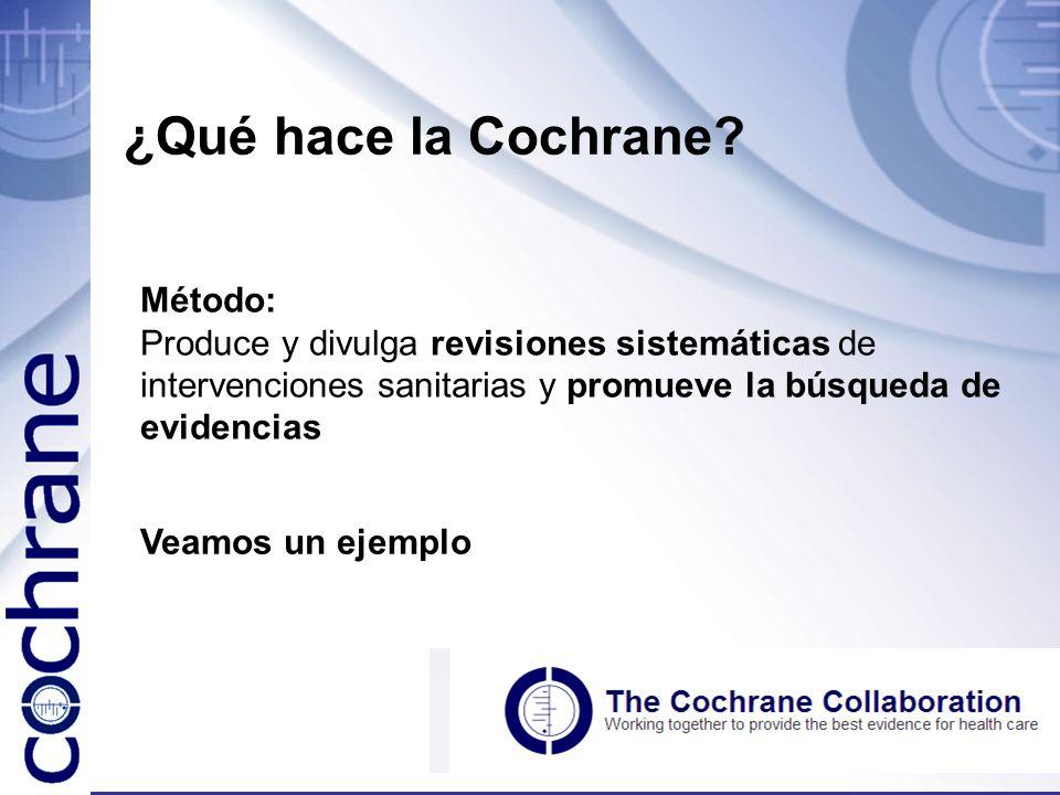 ¿Qué hace la Cochrane? Método: Produce y divulga revisiones sistemáticas de intervenciones sanitarias y promueve la búsqueda de evidencias Veamos un e