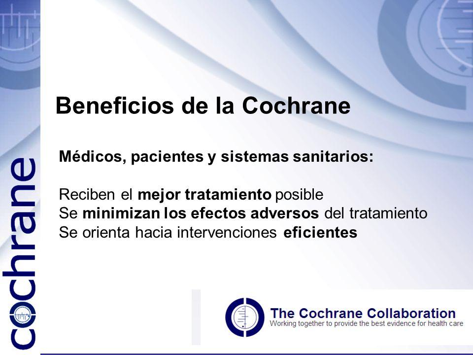 Beneficios de la Cochrane Médicos, pacientes y sistemas sanitarios: Reciben el mejor tratamiento posible Se minimizan los efectos adversos del tratami