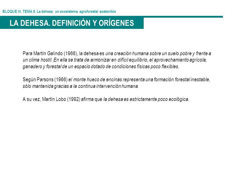 BLOQUE III. TEMA 8. La dehesa: un ecosistema agroforestal sostenible LA DEHESA. DEFINICIÓN Y ORÍGENES Para Martín Galindo (1966), la dehesa es una cre