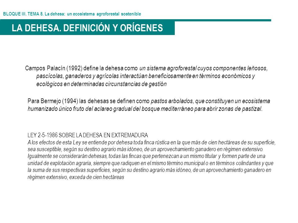 BLOQUE III. TEMA 8. La dehesa: un ecosistema agroforestal sostenible LA DEHESA. DEFINICIÓN Y ORÍGENES Para Bermejo (1994) las dehesas se definen como