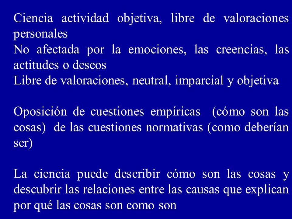 Ciencia actividad objetiva, libre de valoraciones personales No afectada por la emociones, las creencias, las actitudes o deseos Libre de valoraciones