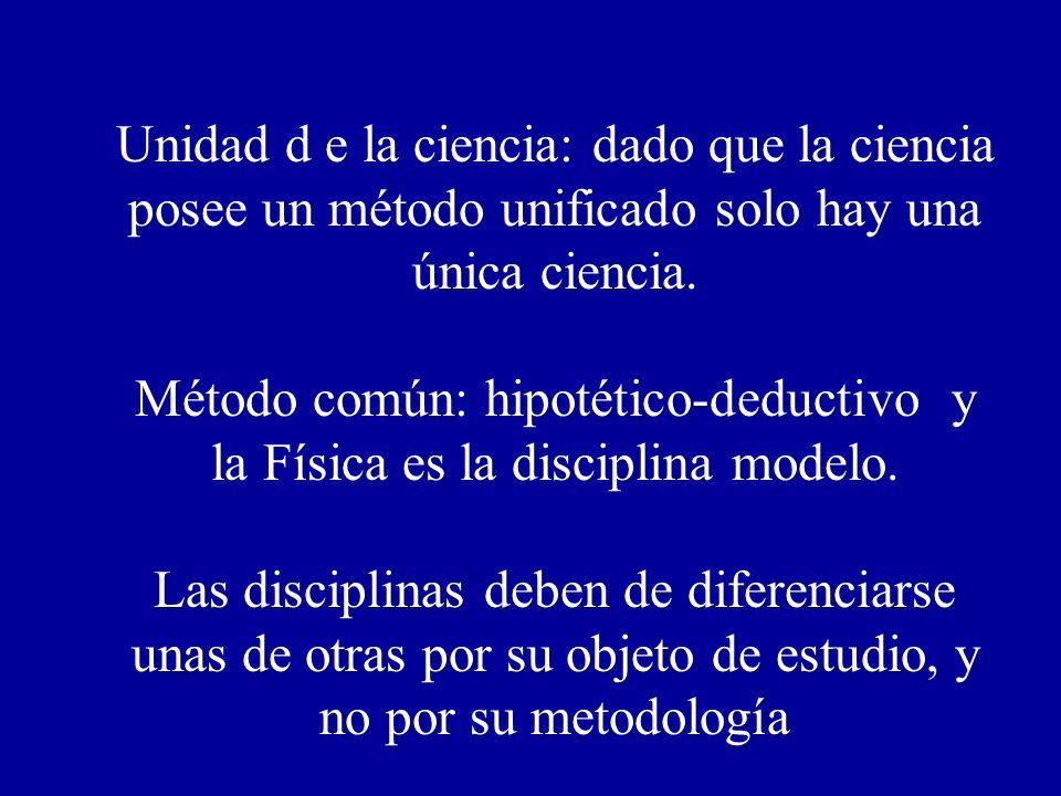 Unidad d e la ciencia: dado que la ciencia posee un método unificado solo hay una única ciencia. Método común: hipotético-deductivo y la Física es la