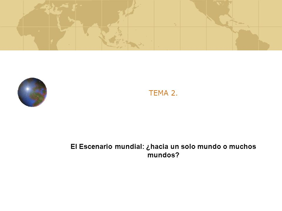 Tema 2.El Escenario mundial: ¿hacia un solo mundo o muchos mundos.