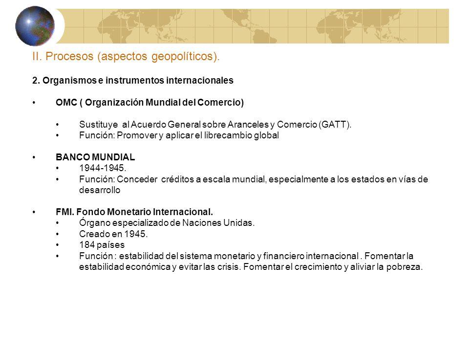 II. Procesos (aspectos geopolíticos). 2. Organismos e instrumentos internacionales OMC ( Organización Mundial del Comercio) Sustituye al Acuerdo Gener