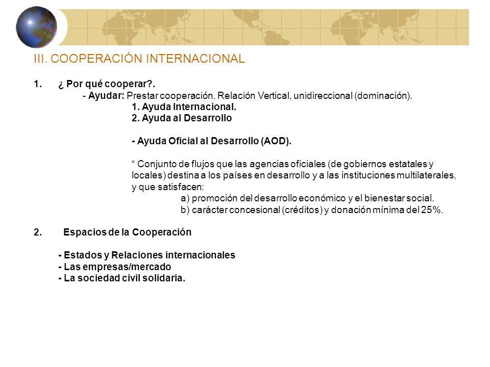III. COOPERACIÓN INTERNACIONAL 1.¿ Por qué cooperar?. - Ayudar: Prestar cooperación. Relación Vertical, unidireccional (dominación). 1. Ayuda Internac