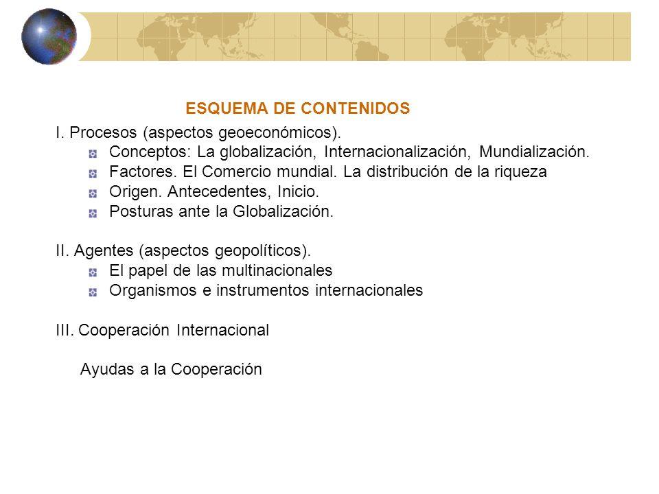 ESQUEMA DE CONTENIDOS I. Procesos (aspectos geoeconómicos). Conceptos: La globalización, Internacionalización, Mundialización. Factores. El Comercio m