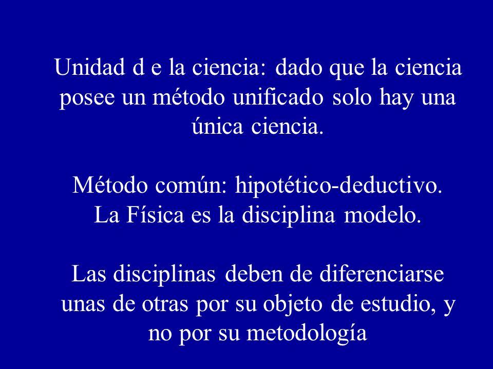 Unidad d e la ciencia: dado que la ciencia posee un método unificado solo hay una única ciencia. Método común: hipotético-deductivo. La Física es la d